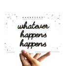 Whatever happens happens - A5 zelfklevende quote